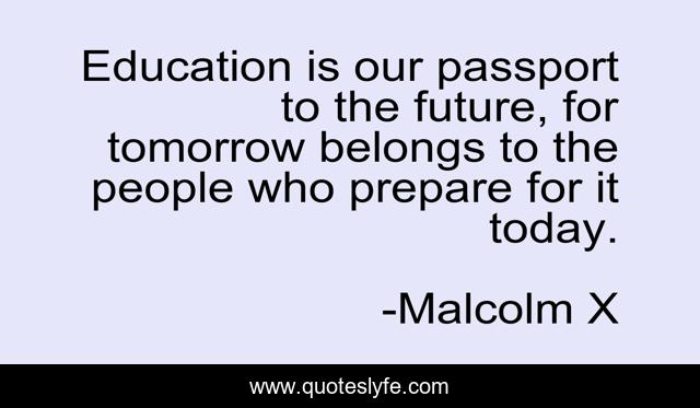 Education is our passport to the future, for tomorrow belongs to the people who prepare for it today.