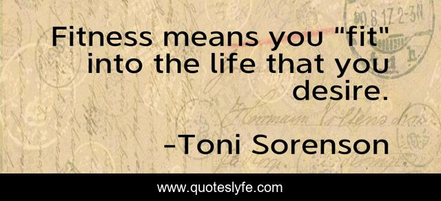 """Fitness means you """"fit"""" into the life that you desire."""