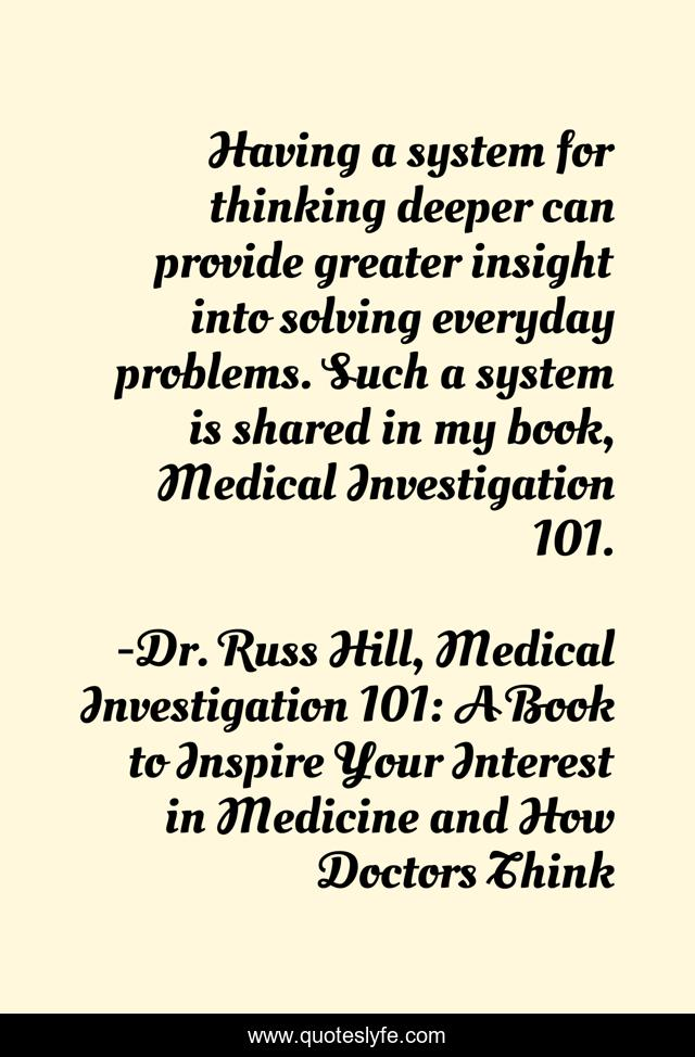 Having a system for thinking deeper can provide greater insight into solving everyday problems. Such a system is shared in my book, Medical Investigation 101.