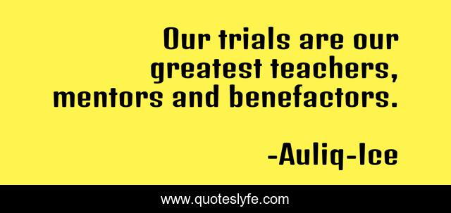 Our trials are our greatest teachers, mentors and benefactors.