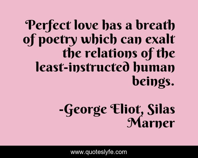 Perfect love has a breath of poetry which can exalt the relations of the least-instructed human beings.