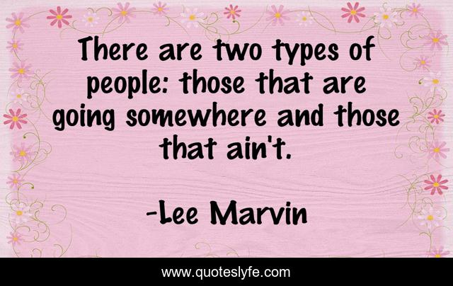 There are two types of people: those that are going somewhere and those that ain't.