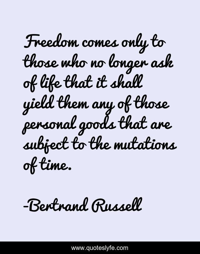Freedom comes only to those who no longer ask of life that it shall yield them any of those personal goods that are subject to the mutations of time.