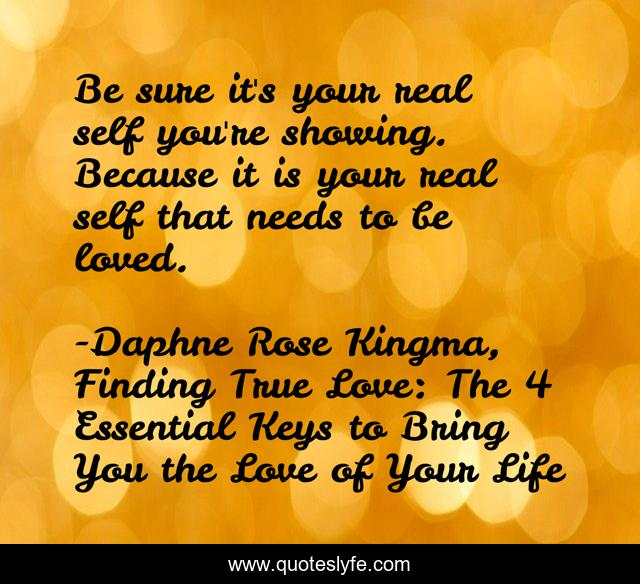 Be sure it's your real self you're showing. Because it is your real self that needs to be loved.