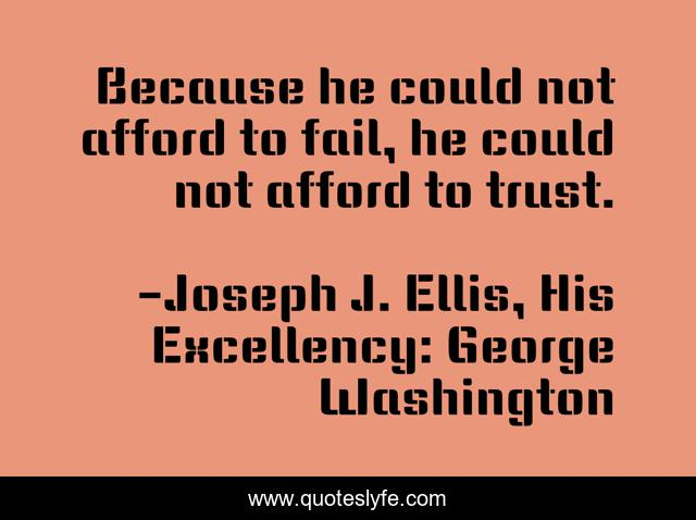 Because he could not afford to fail, he could not afford to trust.