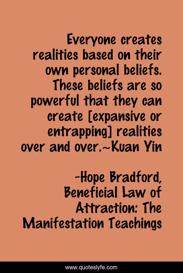 Everyone creates realities based on their own personal beliefs. These beliefs are so powerful that they can create [expansive or entrapping] realities over and over.~Kuan Yin