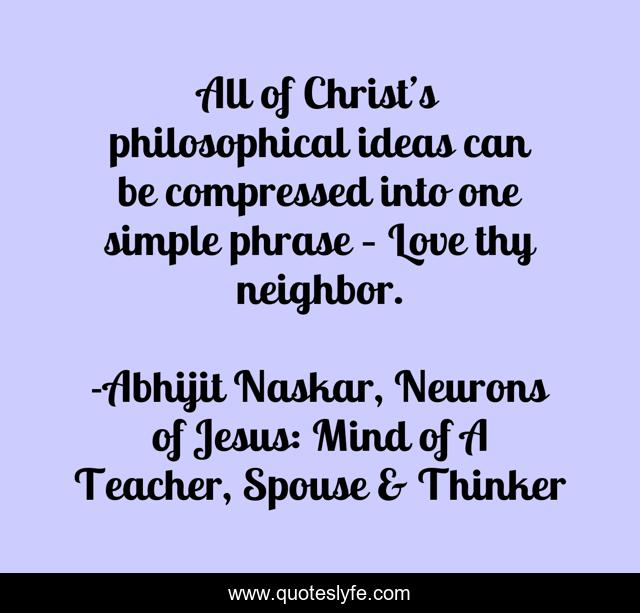 All of Christ's philosophical ideas can be compressed into one simple phrase – Love thy neighbor.