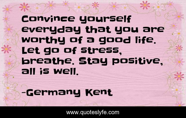 Convince yourself everyday that you are worthy of a good life. Let go of stress, breathe. Stay positive, all is well.