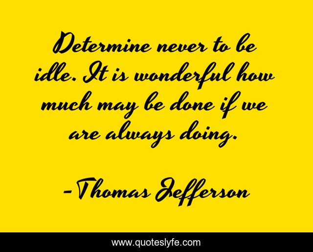 Determine never to be idle. It is wonderful how much may be done if we are always doing.