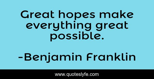 Great hopes make everything great possible.