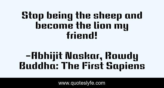Stop being the sheep and become the lion my friend!