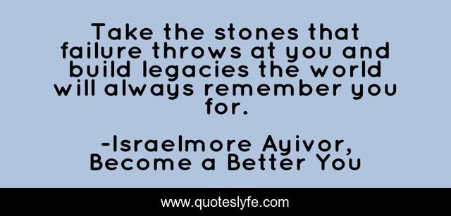 Take the stones that failure throws at you and build legacies the world will always remember you for.