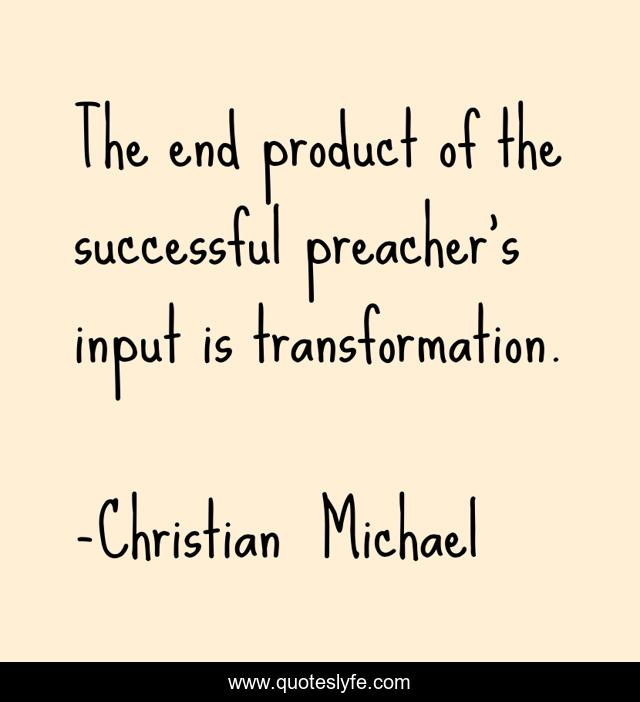The end product of the successful preacher's input is transformation.