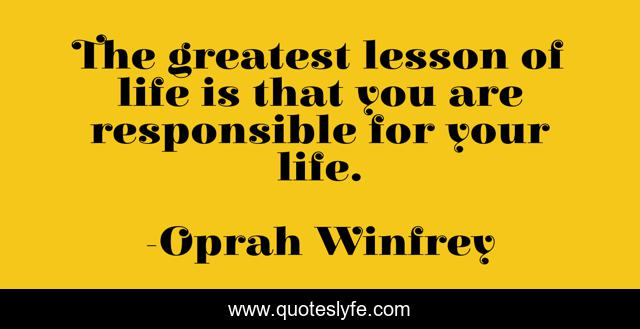 The greatest lesson of life is that you are responsible for your life.