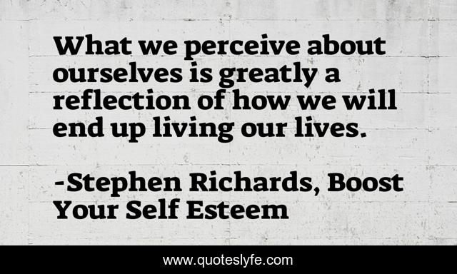 What we perceive about ourselves is greatly a reflection of how we will end up living our lives.