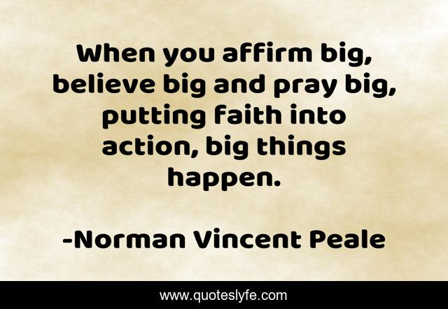 When you affirm big, believe big and pray big, putting faith into action, big things happen.