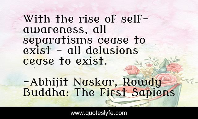 With the rise of self- awareness, all separatisms cease to exist - all delusions cease to exist.