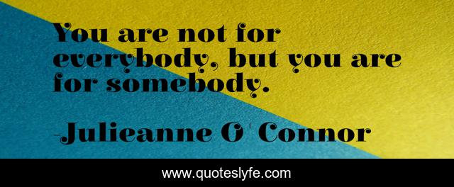You are not for everybody, but you are for somebody.