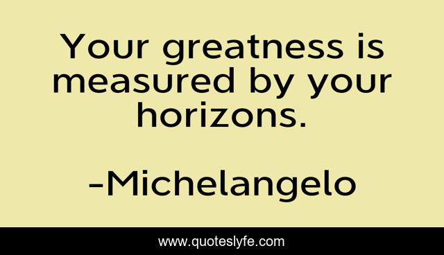Your greatness is measured by your horizons.