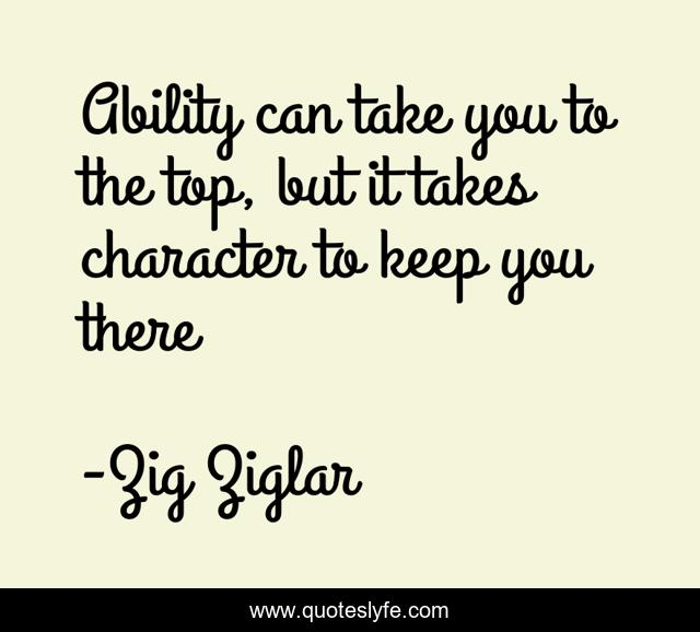 Ability can take you to the top, but it takes character to keep you there