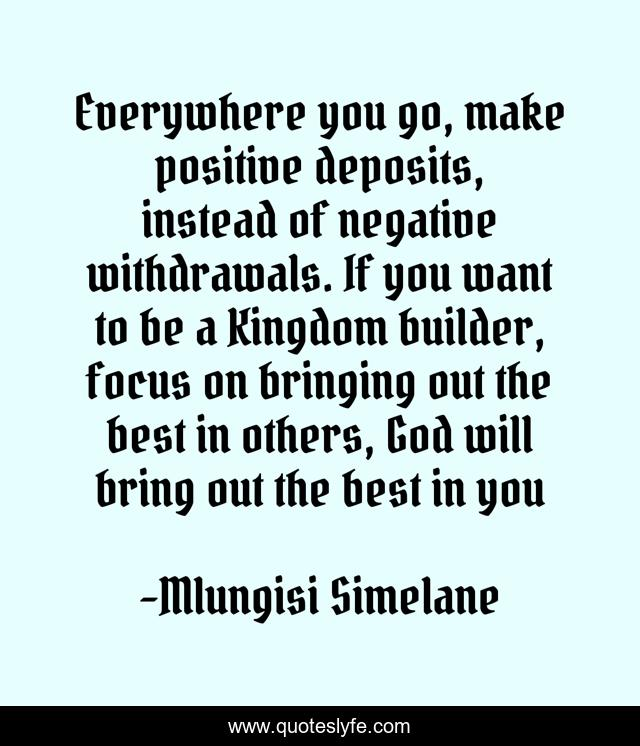 Everywhere you go, make positive deposits, instead of negative withdrawals. If you want to be a Kingdom builder, focus on bringing out the best in others, God will bring out the best in you