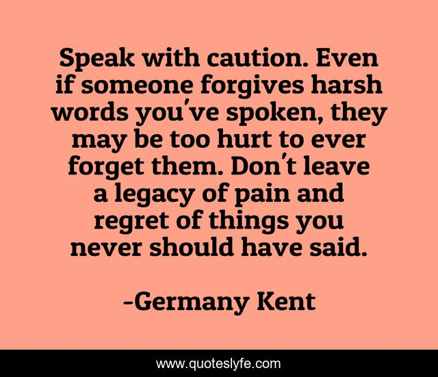 Speak with caution. Even if someone forgives harsh words you've spoken, they may be too hurt to ever forget them. Don't leave a legacy of pain and regret of things you never should have said.