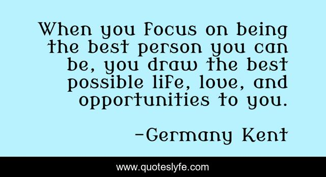 When you focus on being the best person you can be, you draw the best possible life, love, and opportunities to you.
