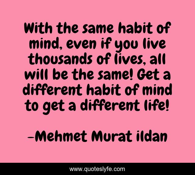 With the same habit of mind, even if you live thousands of lives, all will be the same! Get a different habit of mind to get a different life!