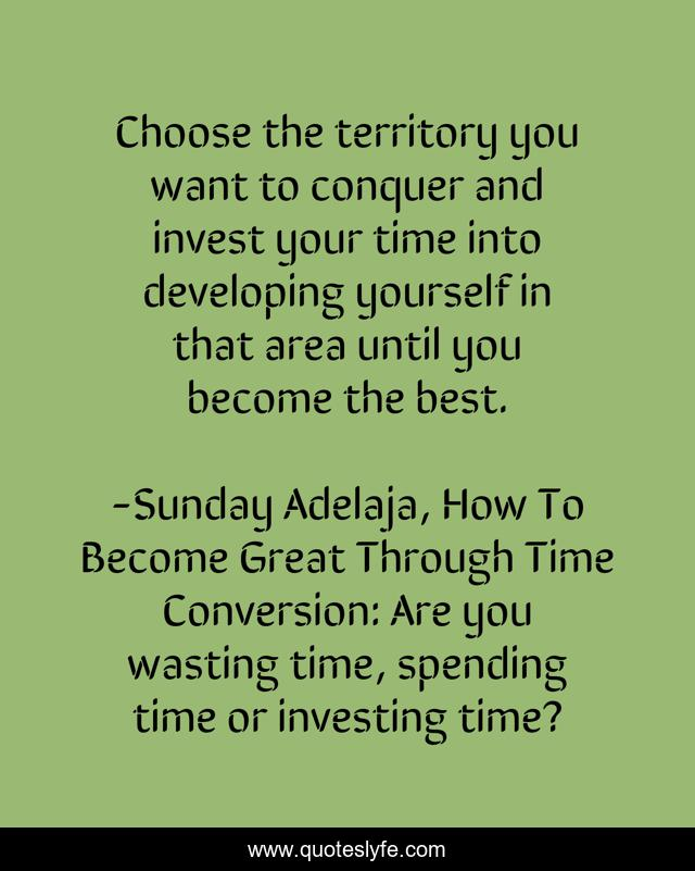 Choose the territory you want to conquer and invest your time into developing yourself in that area until you become the best.