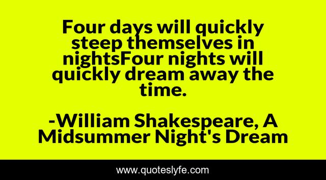 Four days will quickly steep themselves in nightsFour nights will quickly dream away the time.