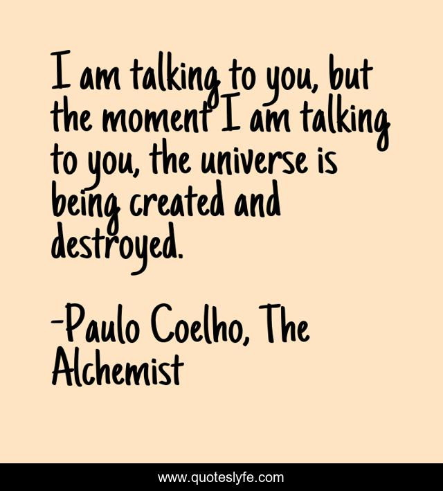 I am talking to you, but the moment I am talking to you, the universe is being created and destroyed.