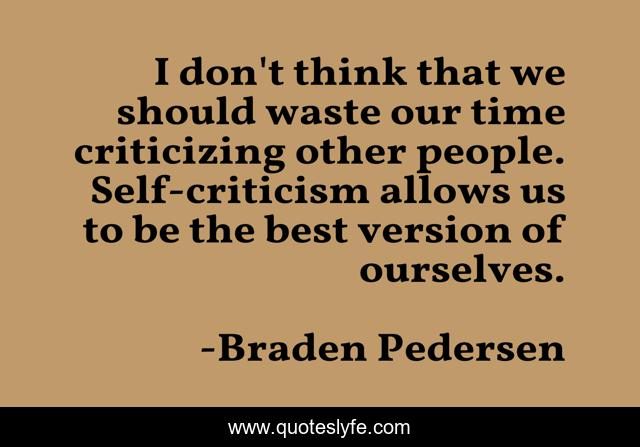 I don't think that we should waste our time criticizing other people. Self-criticism allows us to be the best version of ourselves.