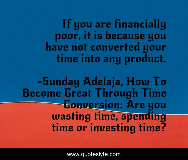 If you are financially poor, it is because you have not converted your time into any product.