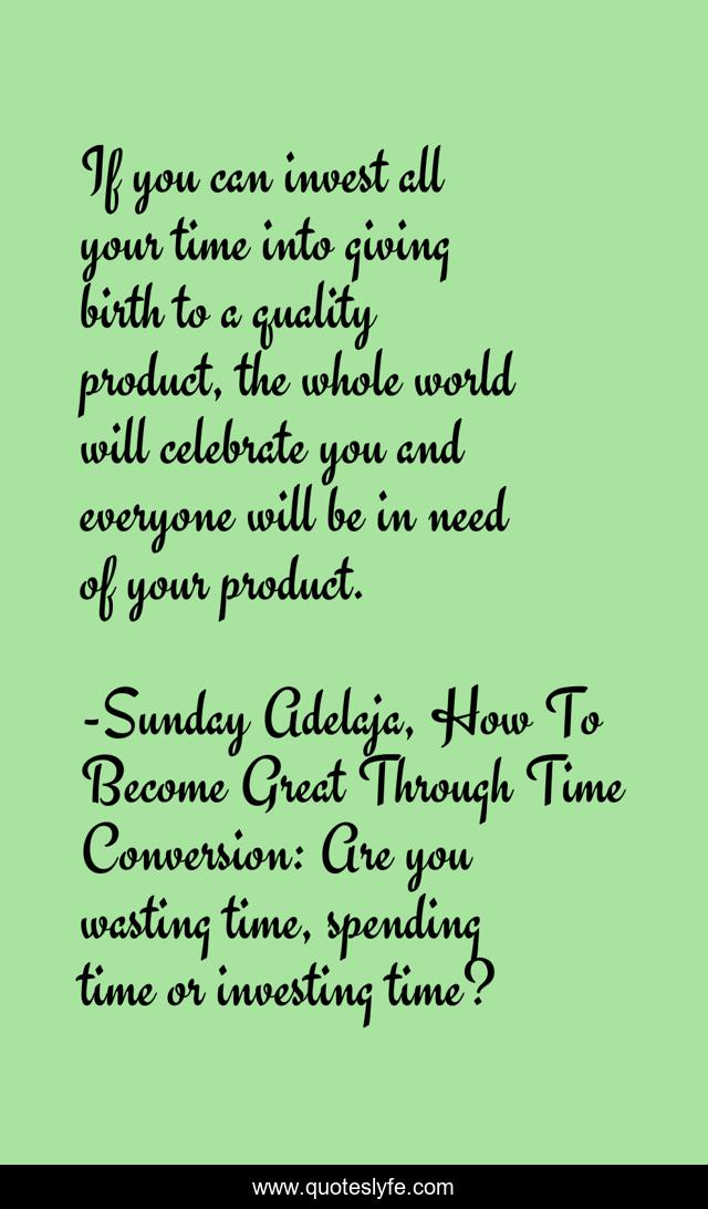 If you can invest all your time into giving birth to a quality product, the whole world will celebrate you and everyone will be in need of your product.