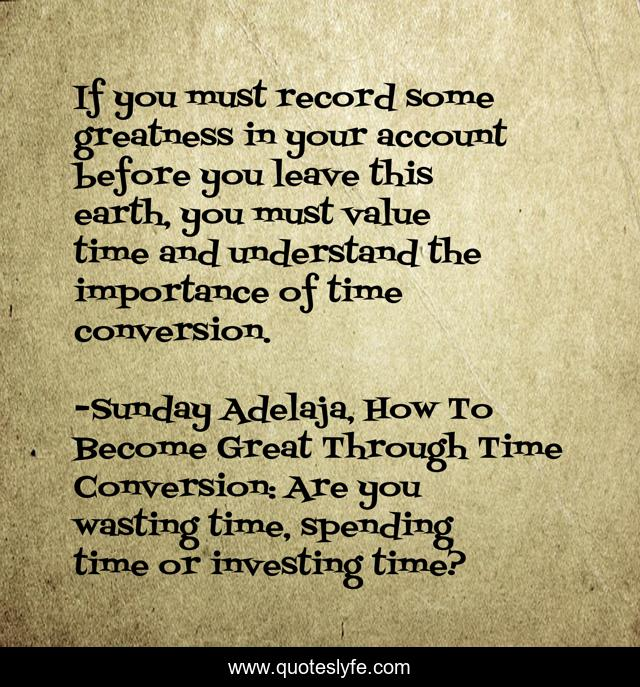 If you must record some greatness in your account before you leave this earth, you must value time and understand the importance of time conversion.