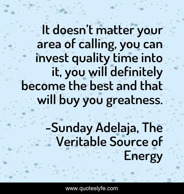 It doesn't matter your area of calling, you can invest quality time into it, you will definitely become the best and that will buy you greatness.