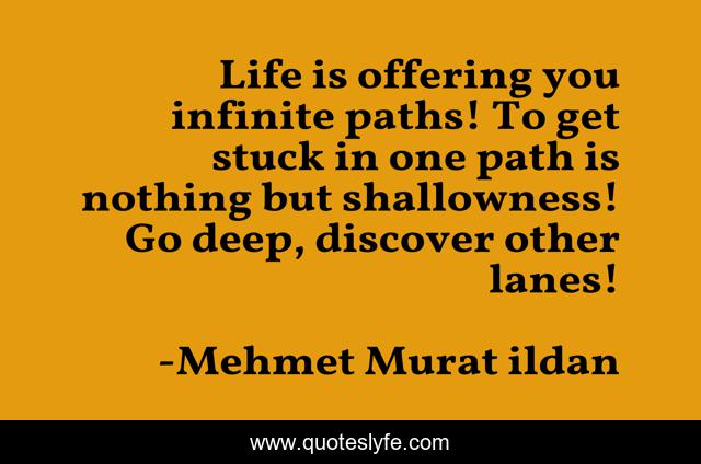 Life is offering you infinite paths! To get stuck in one path is nothing but shallowness! Go deep, discover other lanes!