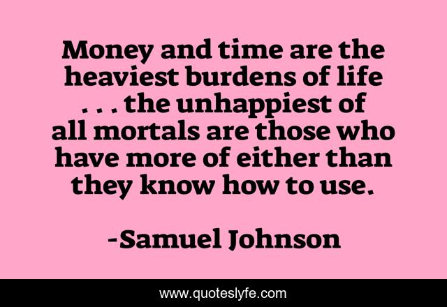Money and time are the heaviest burdens of life . . . the unhappiest of all mortals are those who have more of either than they know how to use.