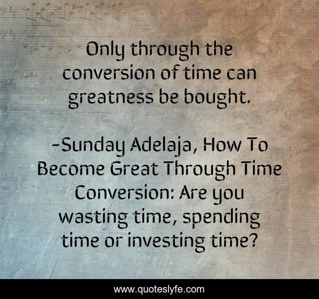 Only through the conversion of time can greatness be bought.