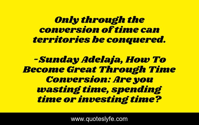 Only through the conversion of time can territories be conquered.