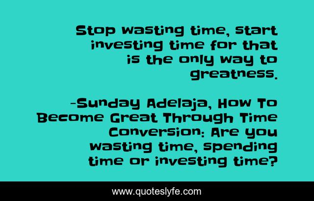 Stop wasting time, start investing time for that is the only way to greatness.