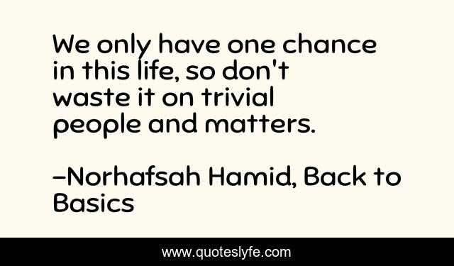 We only have one chance in this life, so don't waste it on trivial people and matters.
