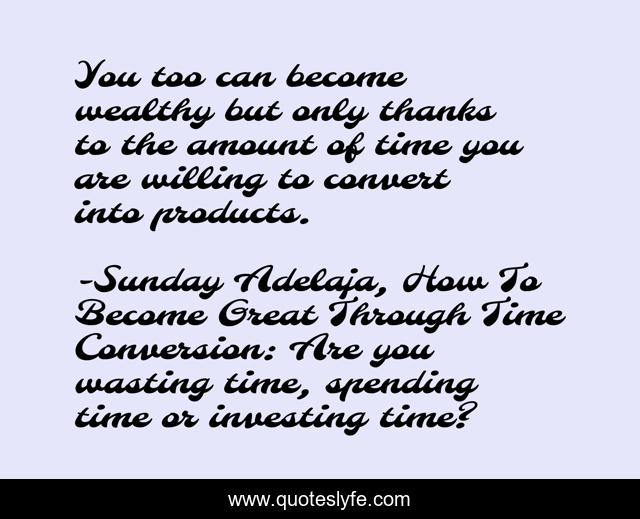 You too can become wealthy but only thanks to the amount of time you are willing to convert into products.