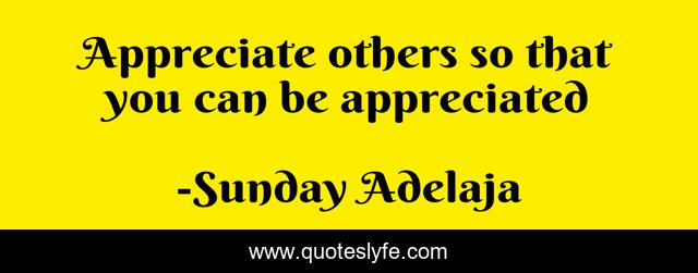 Appreciate others so that you can be appreciated