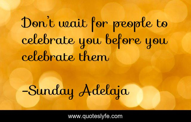 Don't wait for people to celebrate you before you celebrate them