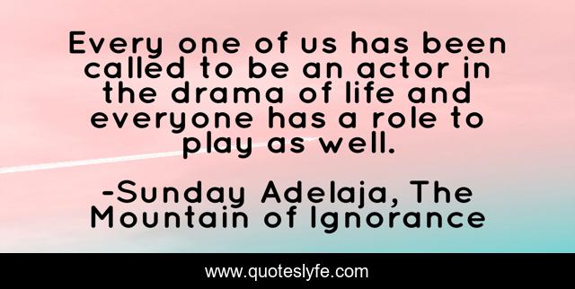 Every one of us has been called to be an actor in the drama of life and everyone has a role to play as well.
