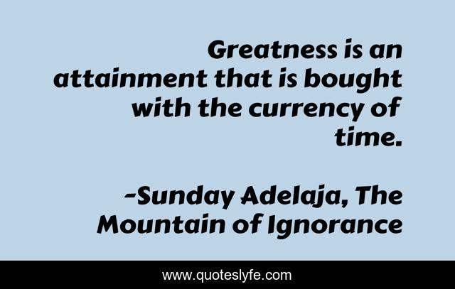 Greatness is an attainment that is bought with the currency of time.