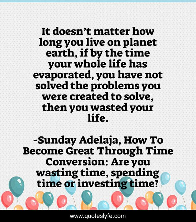 It doesn't matter how long you live on planet earth, if by the time your whole life has evaporated, you have not solved the problems you were created to solve, then you wasted your life.