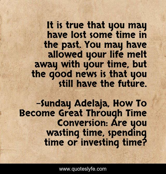 It is true that you may have lost some time in the past. You may have allowed your life melt away with your time, but the good news is that you still have the future.
