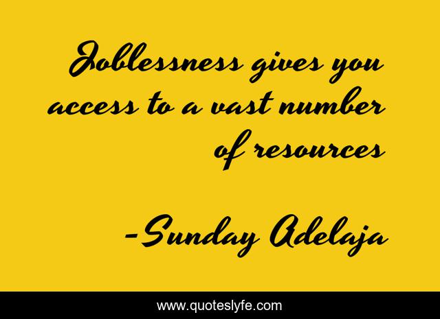 Joblessness gives you access to a vast number of resources
